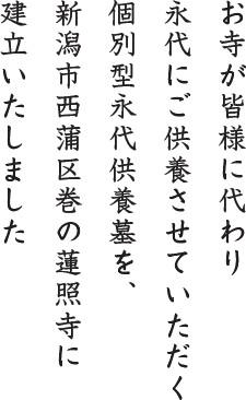 お寺が皆様に代わり 永代にご供養させていただく 個別型永代供養墓を、新潟市西蒲区巻の蓮照寺に建立いたしました